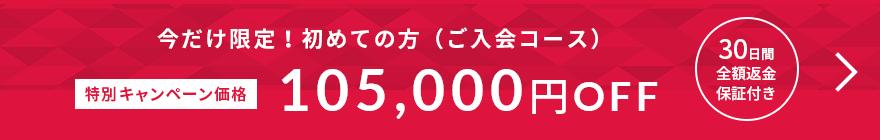 今だけ限定!初めての方(ご入会コース)特別キャンペーン価格 105,000円OFF